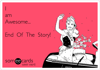 I am Awesome...  End  Of  The  Story!