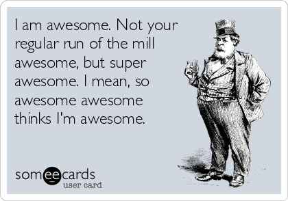 I am awesome. Not your regular run of the mill  awesome, but super awesome. I mean, so awesome awesome thinks I'm awesome.