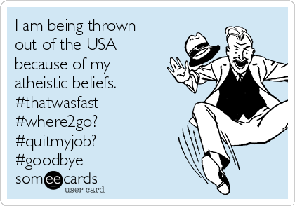 I am being thrown out of the USA because of my atheistic beliefs. #thatwasfast #where2go? #quitmyjob? #goodbye