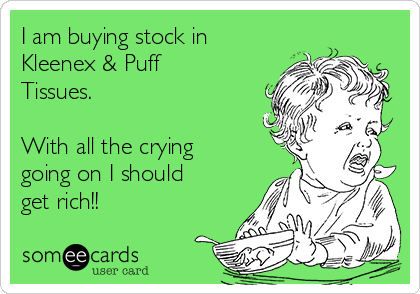 I am buying stock in Kleenex & Puff Tissues.   With all the crying going on I should get rich!!