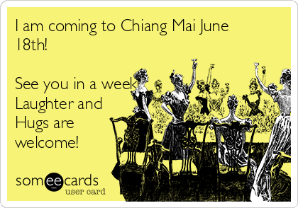 I am coming to Chiang Mai June 18th!   See you in a week! Laughter and Hugs are welcome!