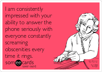 I am consistently impressed with your ability to answer the phone seriously with everyone constantly screaming obscenities every time it rings.