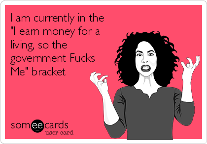 """I am currently in the """"I earn money for a living, so the government Fucks Me"""" bracket"""