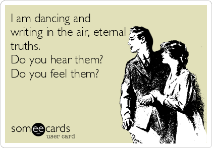 I am dancing and writing in the air, eternal truths.  Do you hear them? Do you feel them?