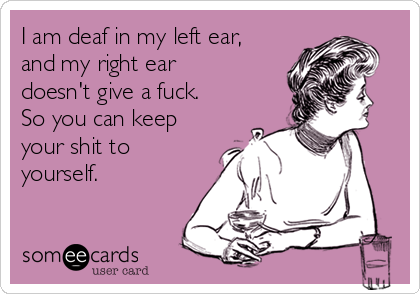 I am deaf in my left ear, and my right ear doesn't give a fuck. So you can keep your shit to yourself.