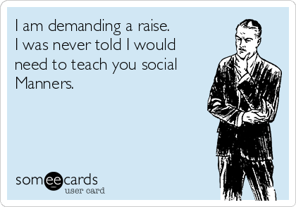 I am demanding a raise. I was never told I would need to teach you social Manners.