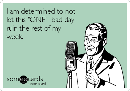 """I am determined to not let this """"ONE""""  bad day ruin the rest of my week."""