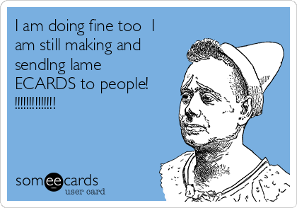 I am doing fine too  I am still making and sendIng lame ECARDS to people! !!!!!!!!!!!!!!