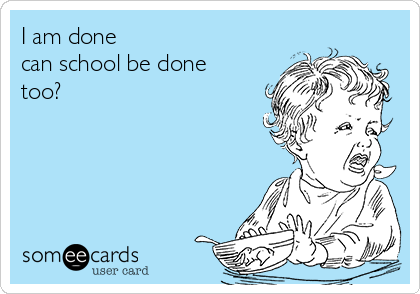 I am done  can school be done too?
