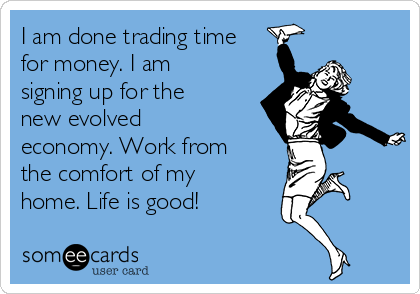 I am done trading time for money. I am signing up for the new evolved economy. Work from the comfort of my home. Life is good!