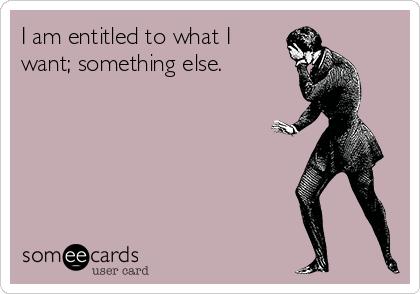 I am entitled to what I want; something else.