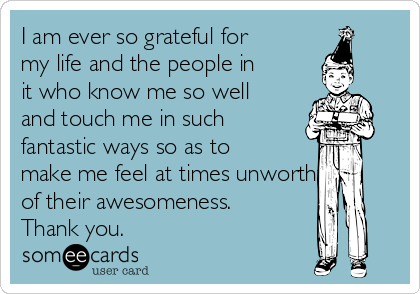 I am ever so grateful for my life and the people in it who know me so well and touch me in such fantastic ways so as to make me feel at times unworthy of their awesomeness. Thank you.