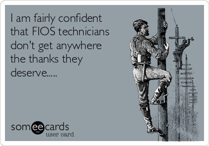 I am fairly confident that FIOS technicians don't get anywhere the thanks they deserve.....