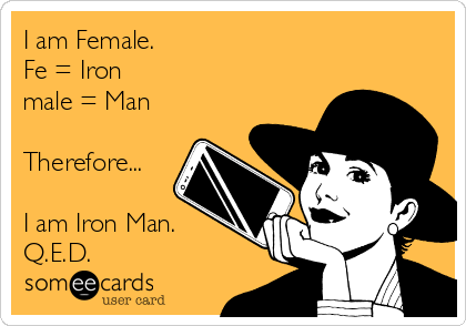 I am Female. Fe = Iron male = Man  Therefore...  I am Iron Man. Q.E.D.