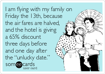 "I am flying with my family on Friday the 13th, because the air fares are halved, and the hotel is giving a 65% discount three days before and one day after the ""unlucky date."""