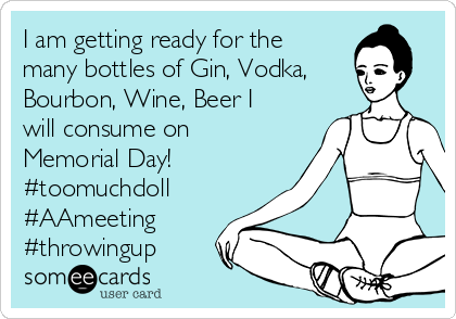I am getting ready for the many bottles of Gin, Vodka, Bourbon, Wine, Beer I will consume on Memorial Day! #toomuchdoll #AAmeeting #throwingup