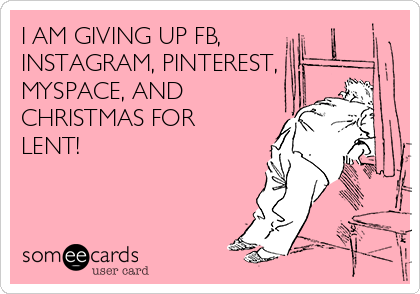 I AM GIVING UP FB,  INSTAGRAM, PINTEREST, MYSPACE, AND CHRISTMAS FOR LENT!
