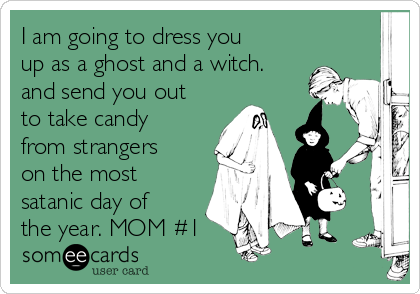 I am going to dress you up as a ghost and a witch. and send you out to take candy from strangers on the most satanic day of the year. MOM #1