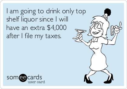 I am going to drink only top shelf liquor since I will have an extra $4,000 after I file my taxes.