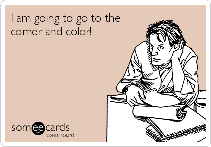 I am going to go to the corner and color!