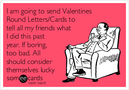 I am going to send Valentines Round Letters/Cards to tell all my friends what I did this past year. If boring, too bad. All should consider themselves lucky