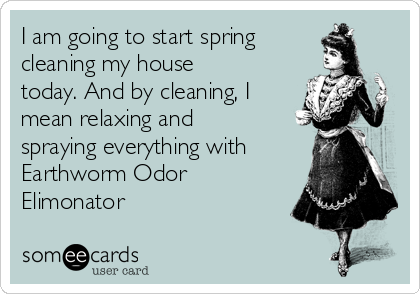 I am going to start spring cleaning my house today. And by cleaning, I mean relaxing and spraying everything with Earthworm Odor Elimonator
