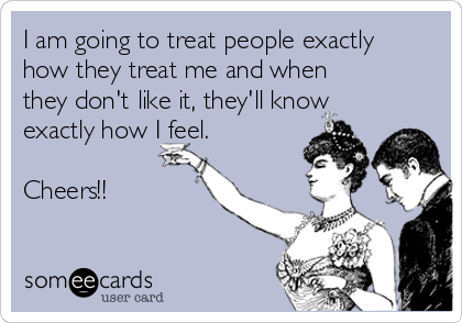 I am going to treat people exactly how they treat me and when they don't like it, they'll know exactly how I feel.  Cheers!!