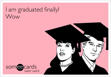 I am graduated finally! Wow
