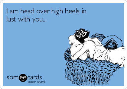 I am head over high heels in    lust with you...
