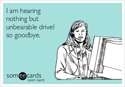 I am hearing nothing but unbearable drivel so goodbye.
