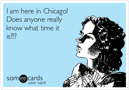 I am here in Chicago! Does anyone really know what time it is???