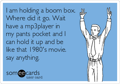 I am holding a boom box. Where did it go. Wait have a mp3player in my pants pocket and I can hold it up and be like that 1980's movie. say anything.