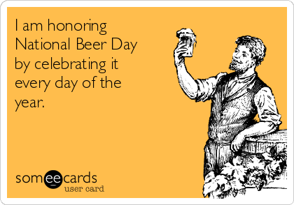 I am honoring National Beer Day by celebrating it every day of the year.