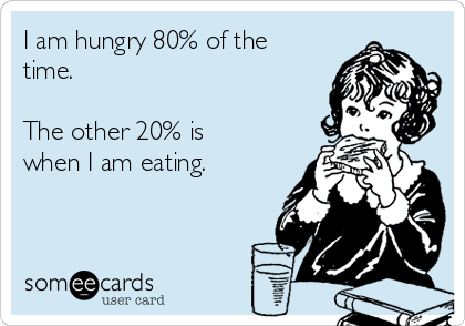 I am hungry 80% of the time.  The other 20% is when I am eating.