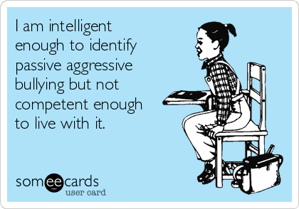 I am intelligent enough to identify passive aggressive bullying but not competent enough to live with it.