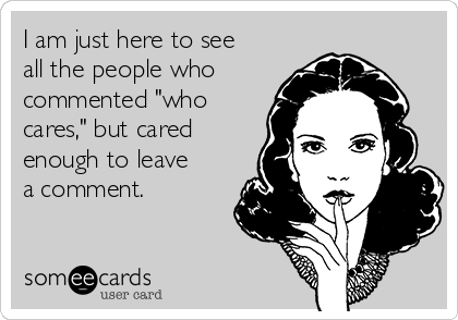 """I am just here to see all the people who commented """"who cares,"""" but cared enough to leave a comment."""