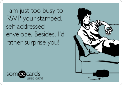 I am just too busy to  RSVP your stamped, self-addressed envelope. Besides, I'd rather surprise you!
