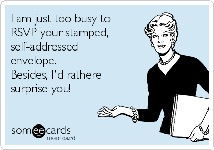I am just too busy to RSVP your stamped, self-addressed envelope. Besides, I'd rathere surprise you!