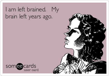 I am left brained.   My brain left years ago.