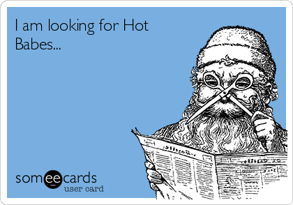 I am looking for Hot Babes...