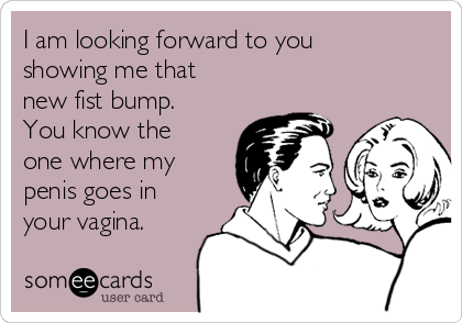 I am looking forward to you showing me that new fist bump. You know the one where my penis goes in your vagina.