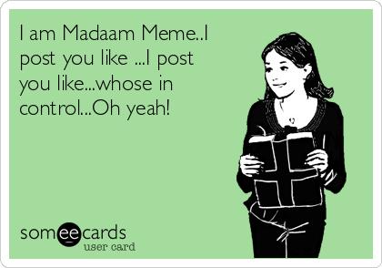 I am Madaam Meme..I post you like ...I post you like...whose in control...Oh yeah!