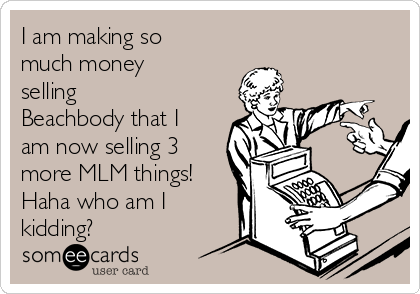 I am making so much money selling Beachbody that I am now selling 3 more MLM things! Haha who am I kidding?