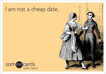 I am not a cheap date.
