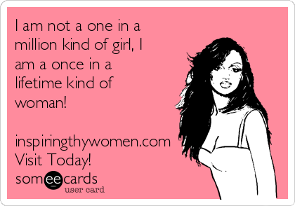 I am not a one in a million kind of girl, I am a once in a lifetime kind of woman!  inspiringthywomen.com Visit Today!