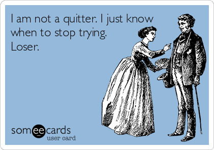 I am not a quitter. I just know when to stop trying. Loser.