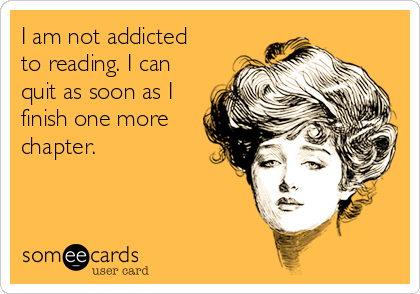 I am not addicted to reading. I can quit as soon as I finish one more chapter.