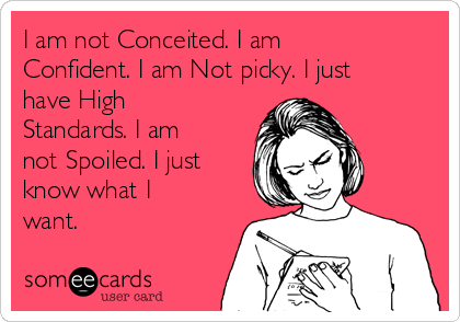 I am not Conceited. I am Confident. I am Not picky. I just have High Standards. I am not Spoiled. I just know what I want.