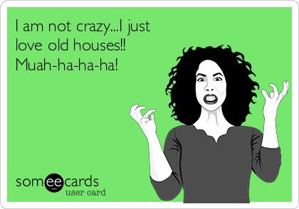 I am not crazy...I just love old houses!! Muah-ha-ha-ha!