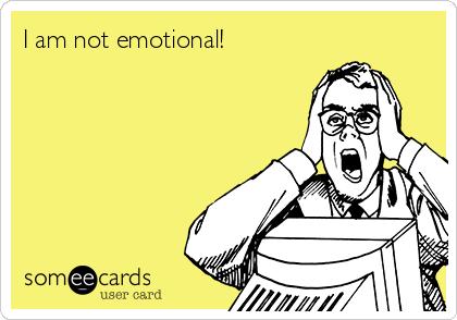 I am not emotional!